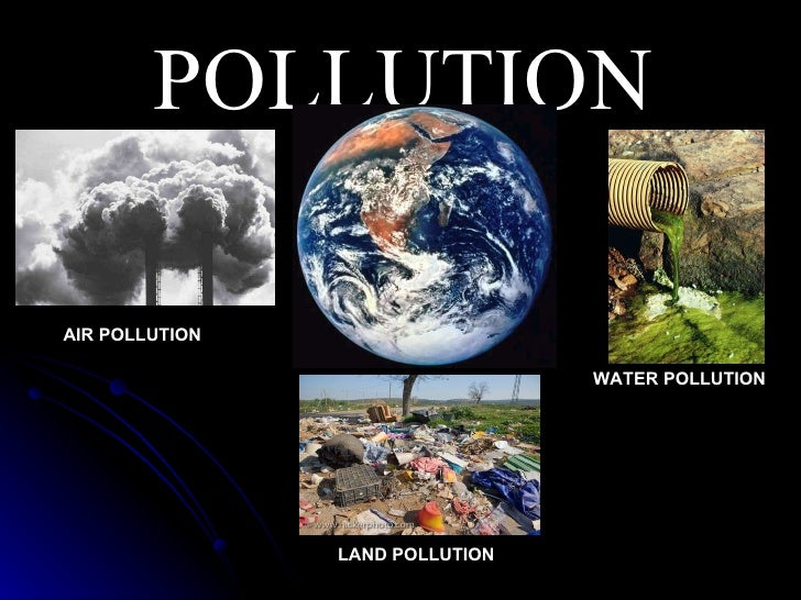 POLLUTION AIR POLLUTION LAND POLLUTION WATER POLLUTION