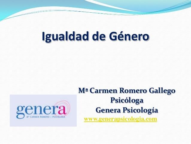 Igualdad de GéneroMª Carmen Romero GallegoPsicólogaGenera Psicologíawww.generapsicologia.com