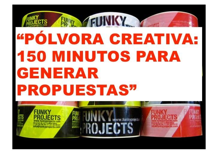 """""""PÓLVORA CREATIVA:150 MINUTOS PARAGENERARPROPUESTAS"""""""