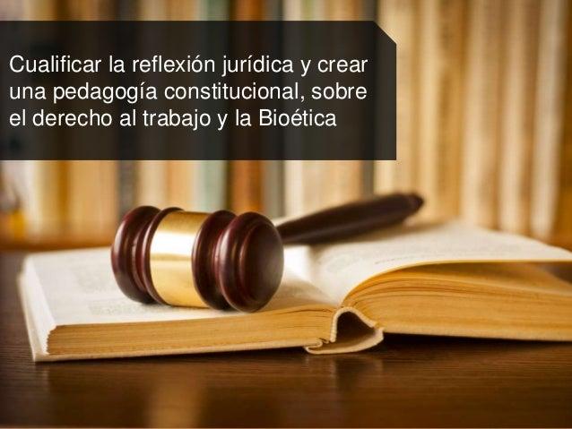 Cualificar la reflexión jurídica y crear una pedagogía constitucional, sobre el derecho al trabajo y la Bioética