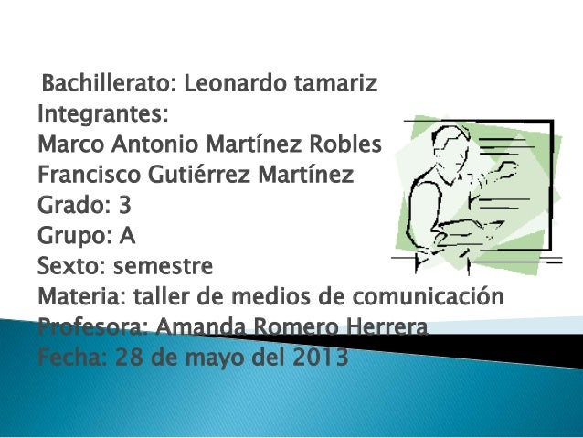 Bachillerato: Leonardo tamarizIntegrantes:Marco Antonio Martínez RoblesFrancisco Gutiérrez MartínezGrado: 3Grupo: ASexto: ...