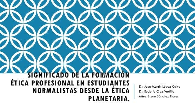 SIGNIFICADO DE LA FORMACIÓN ÉTICA PROFESIONAL EN ESTUDIANTES NORMALISTAS DESDE LA ÉTICA PLANETARIA. Dr. Juan Martín López ...