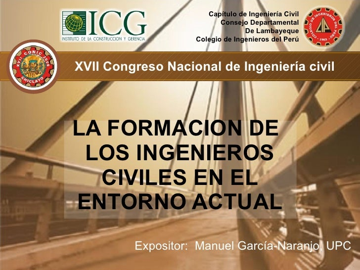 <ul><li>Expositor:  Manuel García-Naranjo, UPC </li></ul><ul><li>LA FORMACION DE LOS INGENIEROS CIVILES EN EL ENTORNO ACTU...