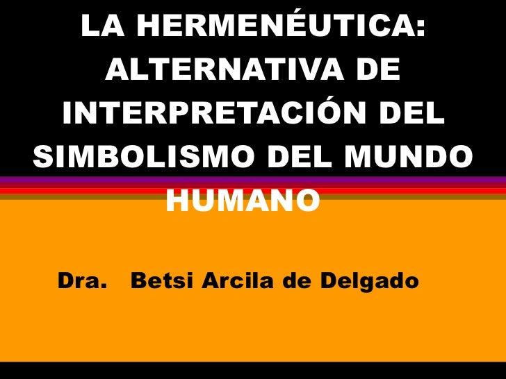 LA HERMENÉUTICA: ALTERNATIVA DE INTERPRETACIÓN DEL SIMBOLISMO DEL MUNDO HUMANO  Dra.  Betsi Arcila de Delgado