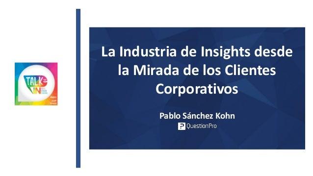 La Industria de Insights desde la Mirada de los Clientes Corporativos Pablo Sánchez Kohn
