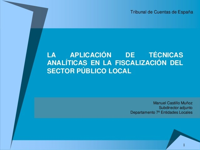 1 Manuel Castillo Muñoz Subdirector adjunto Departamento 7º Entidades Locales LA APLICACIÓN DE TÉCNICAS ANALÍTICAS EN LA F...