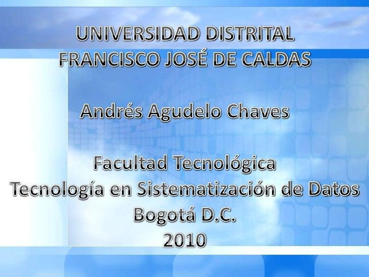 UNIVERSIDAD DISTRITAL <br />FRANCISCO JOSÉ DE CALDAS<br />Andrés AgudeloChaves<br />Facultad Tecnológica<br />Tecnología e...