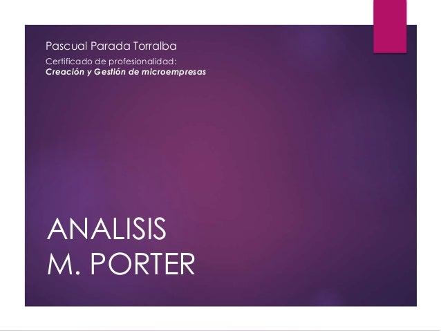 ANALISIS M. PORTER Pascual Parada Torralba Certificado de profesionalidad: Creación y Gestión de microempresas