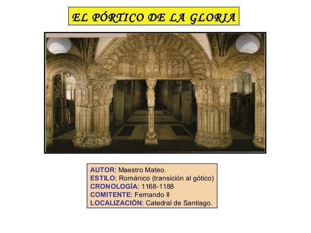 EL PÓRTICO DE LA GLORIA  AUTOR: Maestro Mateo.  ESTILO: Románico (transición al gótico)  CRONOLOGÍA: 1168-1188  COMITENTE:...