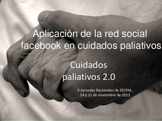 Aplicación de la red social facebook en cuidados paliativos  Cuidados paliativos 2.0 X Jornadas Nacionales de SECPAL. 14 y...