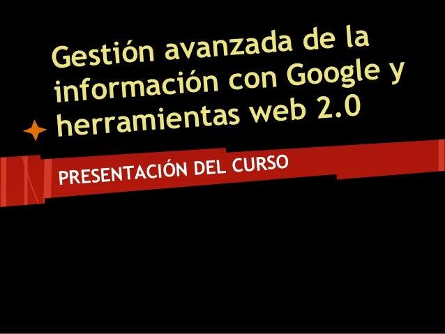 Gest ión avanz ada de la       ación con  Google yinformh erramient as web 2.0PRESENTAC IÓN DEL CURSO