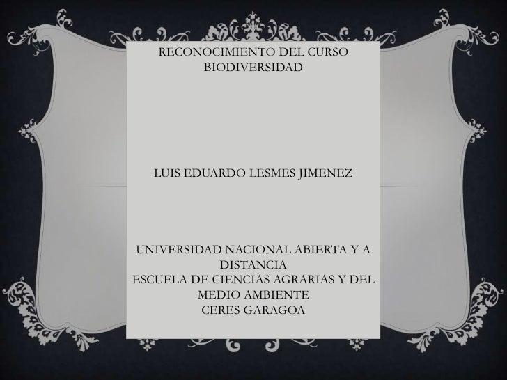 RECONOCIMIENTO DEL CURSO        BIODIVERSIDAD   LUIS EDUARDO LESMES JIMENEZUNIVERSIDAD NACIONAL ABIERTA Y A            DIS...