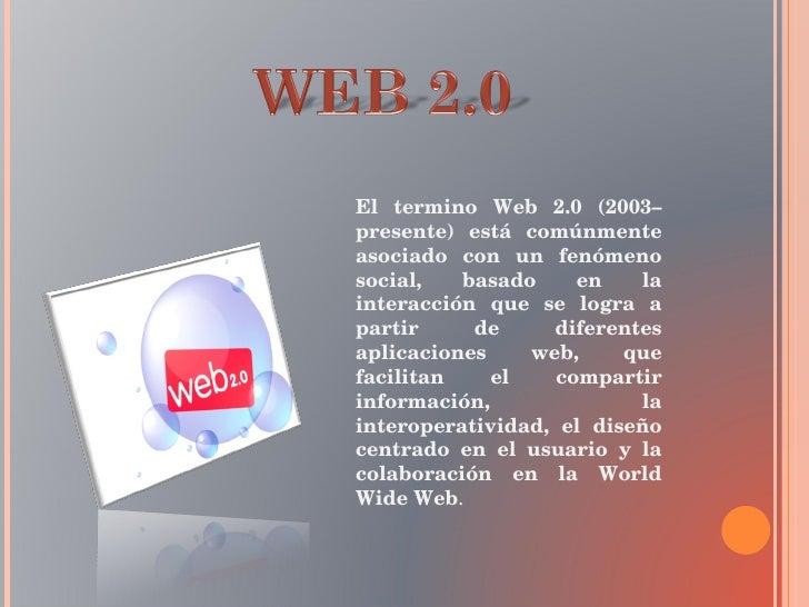 El termino Web 2.0 (2003–presente) está comúnmente asociado con un fenómeno social, basado en la interacción que se logra ...