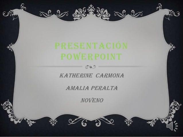 PRESENTACIÓN POWERPOINT Katherine Carmona Amalia peralta noveno