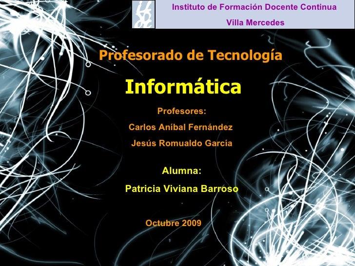 Informática Profesorado de Tecnología Instituto de Formación Docente Continua  Villa Mercedes Profesores: Carlos Aníbal Fe...