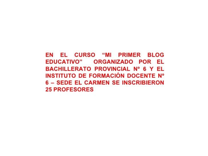 """EN EL CURSO """"MI PRIMER BLOG EDUCATIVO""""  ORGANIZADO POR EL BACHILLERATO PROVINCIAL Nº 6 Y EL INSTITUTO DE FORMACIÓN DOCENTE..."""