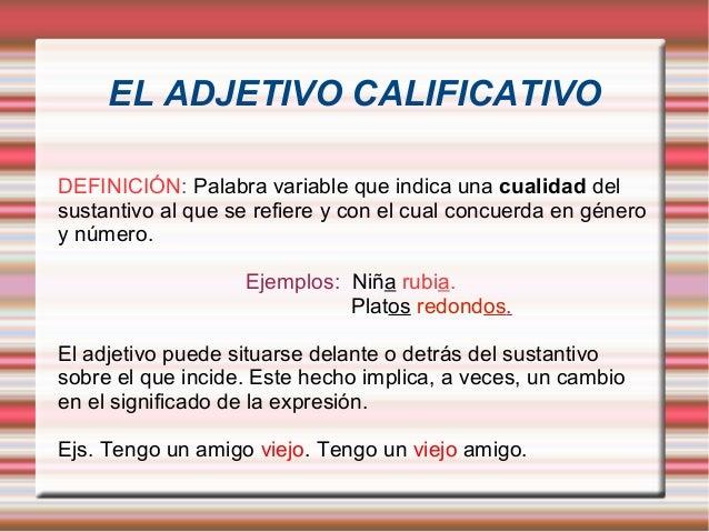 EL ADJETIVO CALIFICATIVODEFINICIÓN: Palabra variable que indica una cualidad delsustantivo al que se refiere y con el cual...
