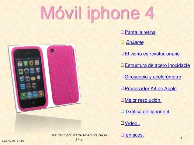 Móvil iphone 4 enero de 2015 1 Realizado por Marta Alhambra curso 4 º b Pantalla retina  Brillante El vidrio es revoluc...