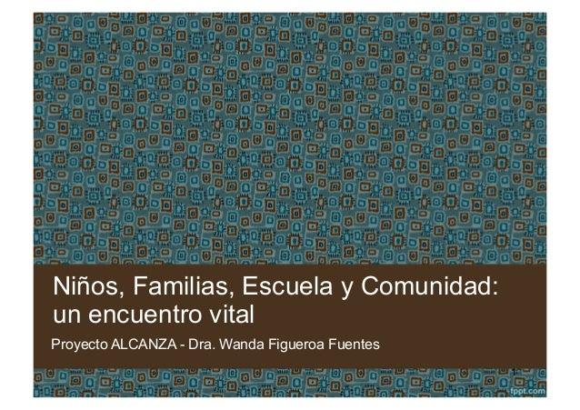 Niños, Familias, Escuela y Comunidad: un encuentro vital Proyecto ALCANZA - Dra. Wanda Figueroa Fuentes 1