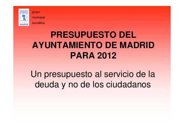 PRESUPUESTO DEL AYUNTAMIENTO DE MADRID PARA 2012 Un presupuesto al servicio de la deuda y no de los ciudadanos grupo munic...