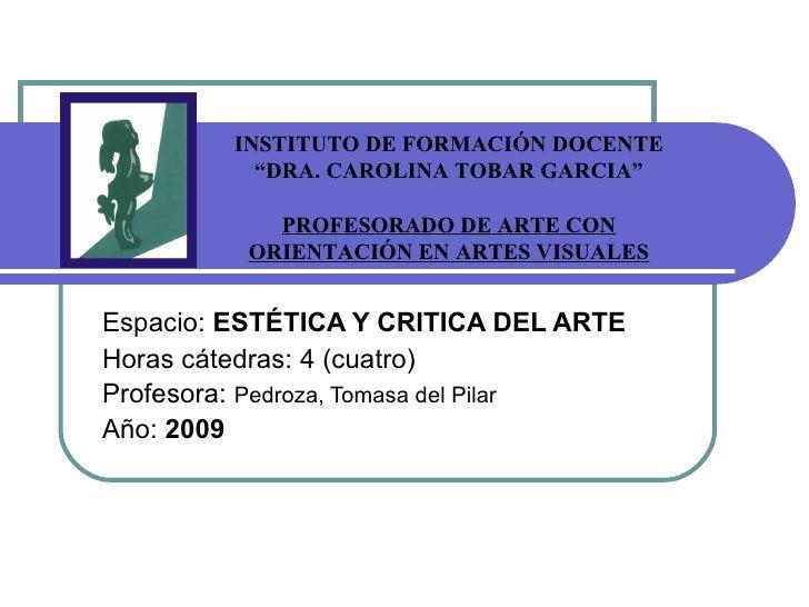 Espacio:  ESTÉTICA Y CRITICA DEL ARTE Horas cátedras: 4 (cuatro) Profesora:  Pedroza, Tomasa del Pilar Año:  2009 INSTITUT...