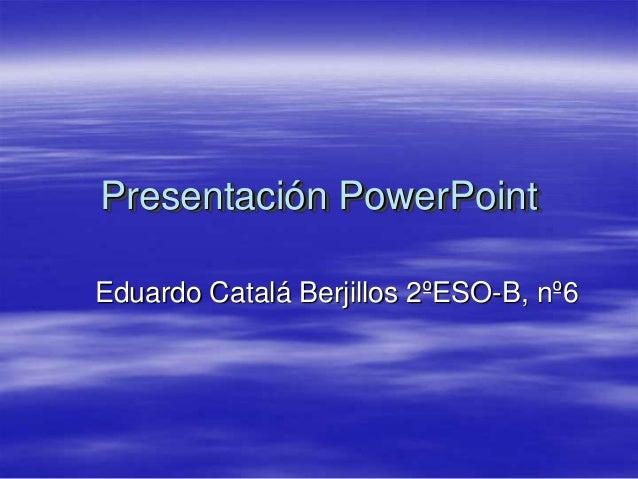 Presentación PowerPointEduardo Catalá Berjillos 2ºESO-B, nº6