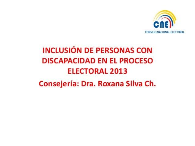 INCLUSIÓN DE PERSONAS CON DISCAPACIDAD EN EL PROCESO       ELECTORAL 2013Consejería: Dra. Roxana Silva Ch.