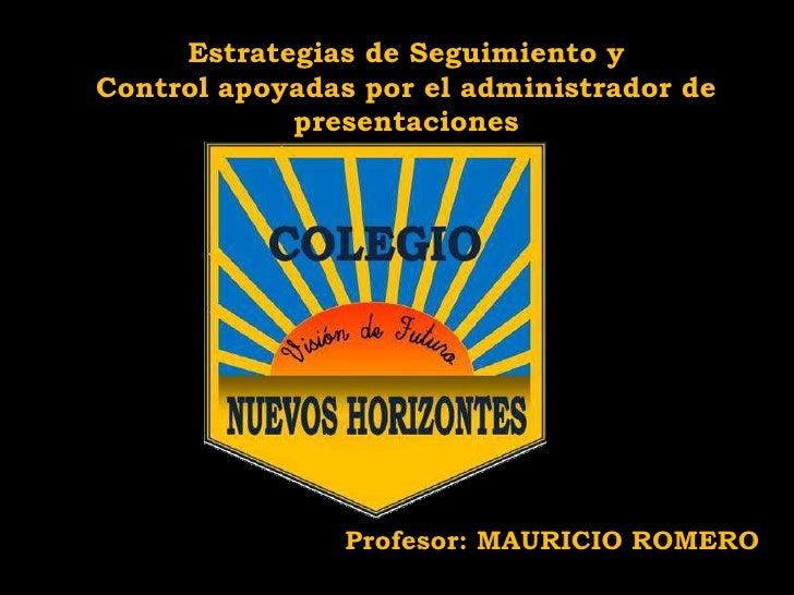 Estrategias de Seguimiento y Control apoyadas por el administrador de presentaciones<br />Profesor: MAURICIO ROMERO<br />