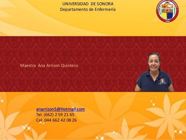 UNIVERSIDAD DE SONORA Departamento de Enfermería Maestra Ana Arrizon Quintero. anarrizon5@Hotmail.com Tel. (662) 2 59 21 6...