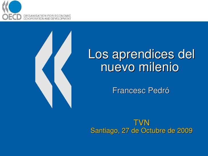Los aprendices del nuevo milenio  Francesc Pedró TVN Santiago, 27 de Octubre de 2009