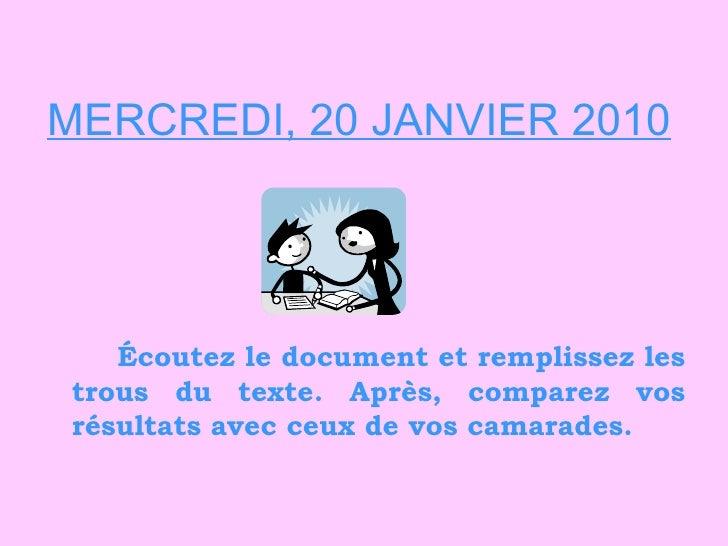 MERCREDI, 20 JANVIER 2010 <ul><li>Écoutez le document et remplissez les trous du texte. Après, comparez vos résultats avec...