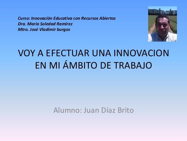 VOY A EFECTUAR UNA INNOVACION EN MI ÁMBITO DE TRABAJO Alumno: Juan Díaz Brito Curso: Innovación Educativa con Recursos Abi...