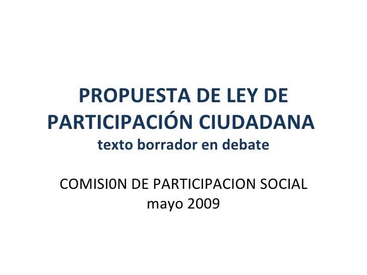 PROPUESTA DE LEY DE PARTICIPACIÓN CIUDADANA  texto borrador en debate COMISI0N DE PARTICIPACION SOCIAL mayo 2009