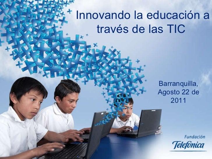 Innovando la educación a través de las TIC  Barranquilla, Agosto 22 de 2011