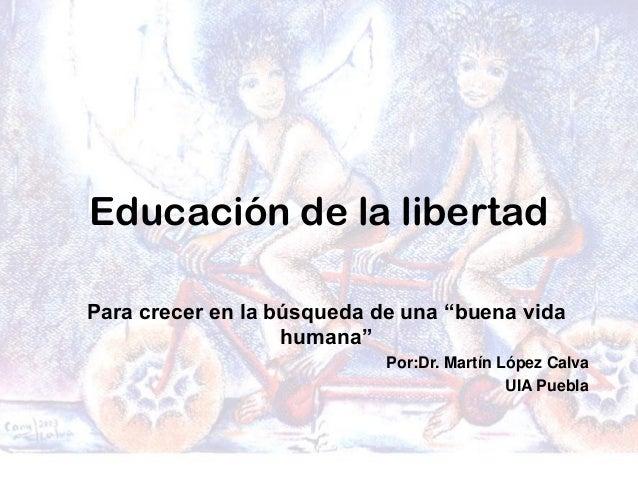 """Educación de la libertad Para crecer en la búsqueda de una """"buena vida humana"""" Por:Dr. Martín López Calva UIA Puebla"""