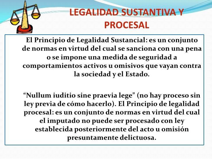 LEGALIDAD SUSTANTIVA Y PROCESAL<br />El Principio de Legalidad Sustancial: es un conjunto de normas en virtud del cual se ...