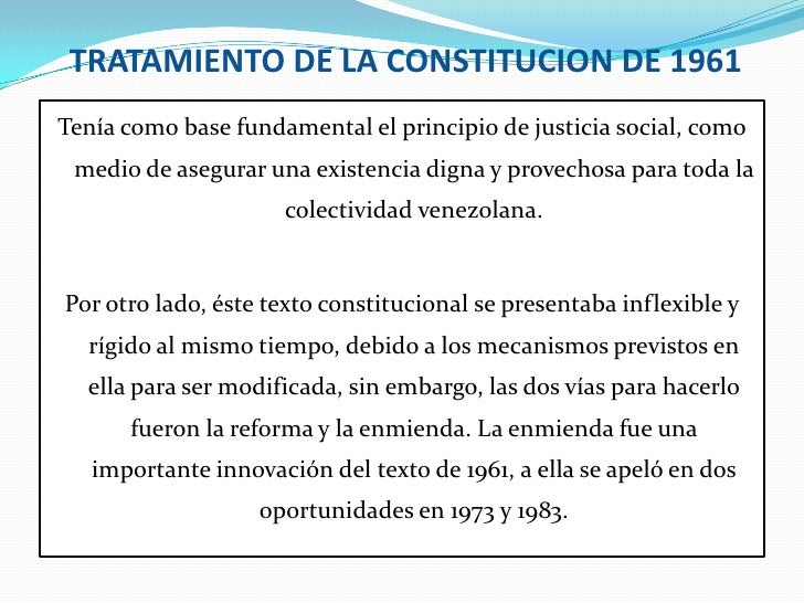 TRATAMIENTO DE LA CONSTITUCION DE 1961<br />Tenía como base fundamental el principio de justicia social, como medio de ase...