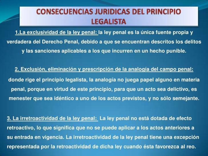 CONSECUENCIAS JURIDICAS DEL PRINCIPIO  LEGALISTA<br />1.La exclusividad de la ley penal: la ley penal es la única fuente p...
