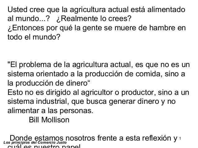 1 Los principios del Comercio Justo Usted cree que la agricultura actual está alimentado al mundo...? ¿Realmente lo crees?...