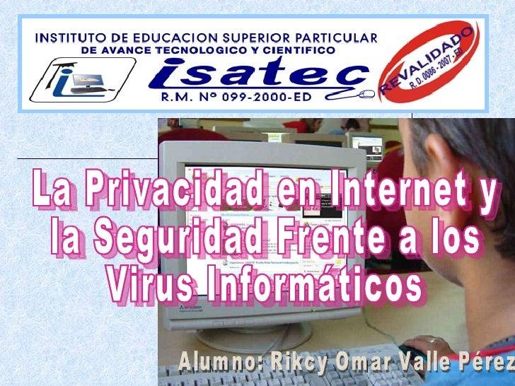 La Privacidad en Internet y la Seguridad Frente a los Virus Informáticos Alumno: Rikcy Omar Valle Pérez