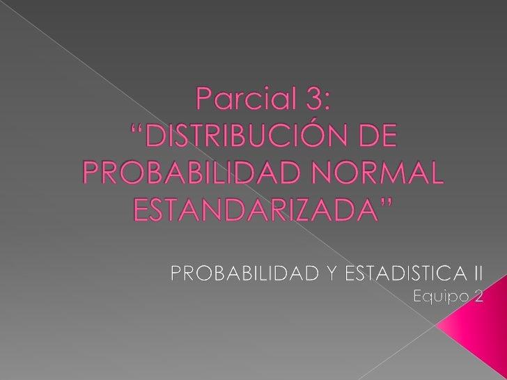 """Parcial 3: """"DISTRIBUCIÓN DE PROBABILIDAD NORMAL ESTANDARIZADA""""<br />PROBABILIDAD Y ESTADISTICA II<br />Equipo 2<br />"""