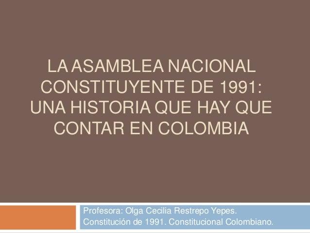LA ASAMBLEA NACIONAL CONSTITUYENTE DE 1991: UNA HISTORIA QUE HAY QUE CONTAR EN COLOMBIA Profesora: Olga Cecilia Restrepo Y...