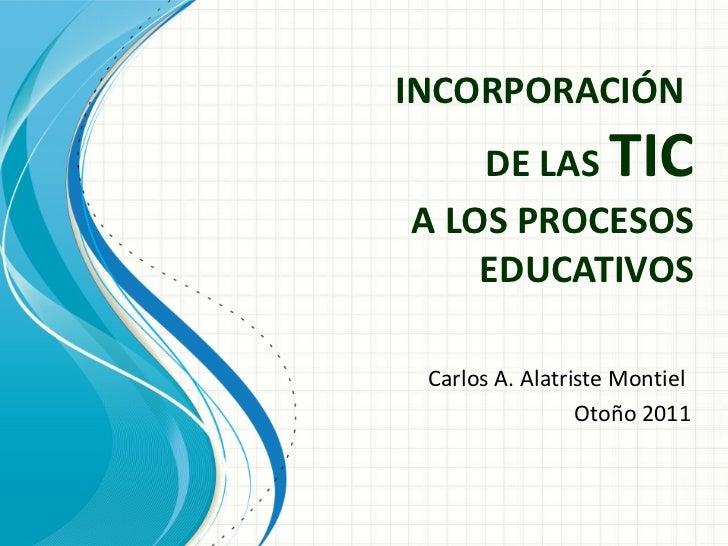 INCORPORACIÓN  DE LAS  TIC A LOS PROCESOS EDUCATIVOS Carlos A. Alatriste Montiel  Otoño 2011