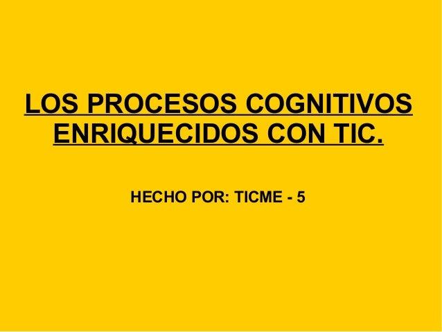 LOS PROCESOS COGNITIVOS ENRIQUECIDOS CON TIC. HECHO POR: TICME - 5