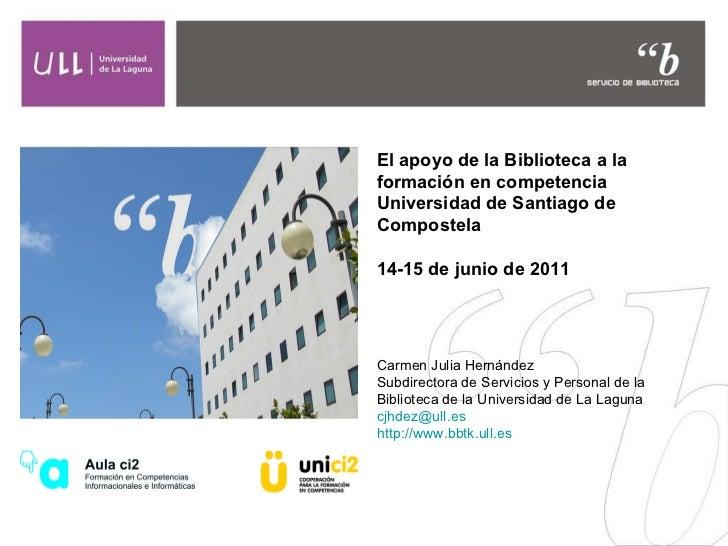 El apoyo de la Biblioteca a la formación en competencia Universidad de Santiago de Compostela 14-15 de junio de 2011 Carme...