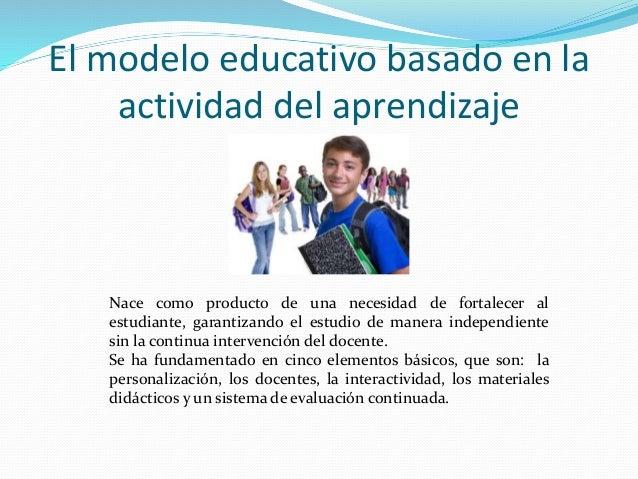 El modelo educativo basado en la  actividad del aprendizaje  Nace como producto de una necesidad de fortalecer al  estudia...