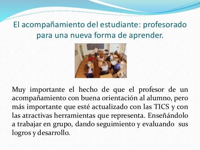 El acompañamiento del estudiante: profesorado  para una nueva forma de aprender.  Muy importante el hecho de que el profes...