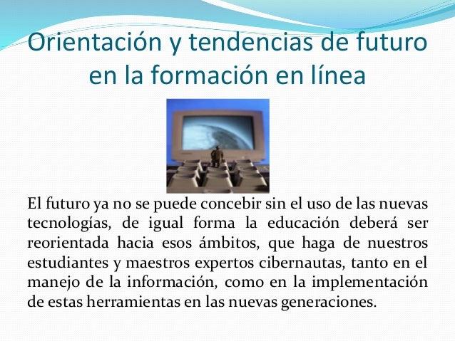 Orientación y tendencias de futuro  en la formación en línea  El futuro ya no se puede concebir sin el uso de las nuevas  ...