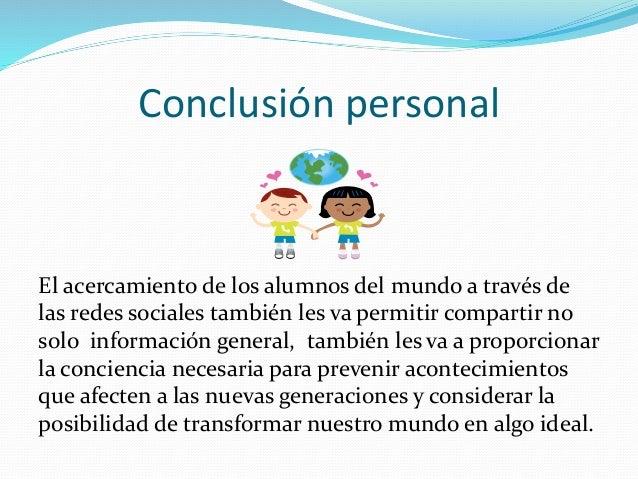Conclusión personal  El acercamiento de los alumnos del mundo a través de  las redes sociales también les va permitir comp...