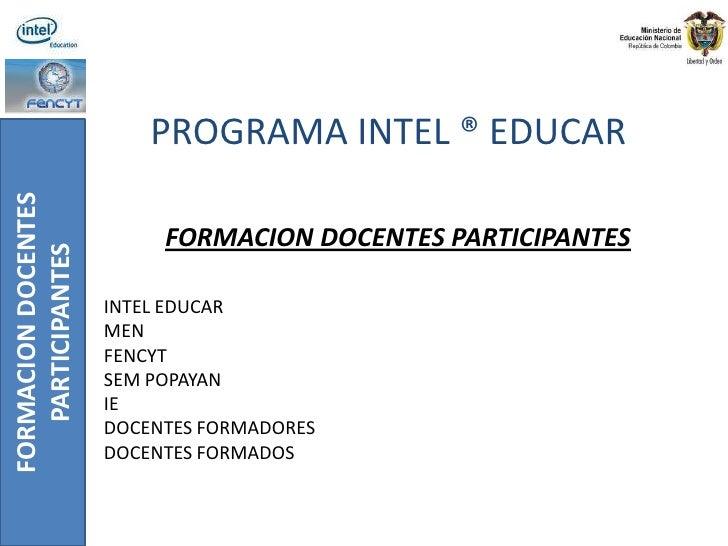 PROGRAMA INTEL ® EDUCAR<br />FORMACION DOCENTES PARTICIPANTES<br />INTEL EDUCAR<br />MEN<br />FENCYT<br />SEM POPAYAN<br /...